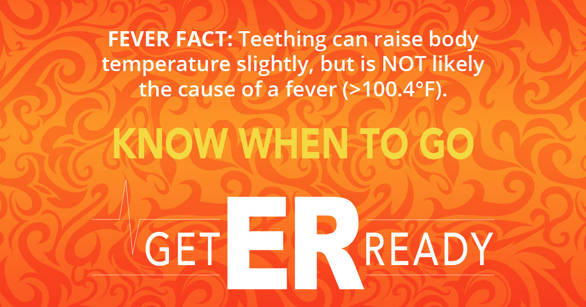 FEVER FACT: Teeting can raise body temperature slightly, but is NOT likely the cause of a fever (>100.4 F)